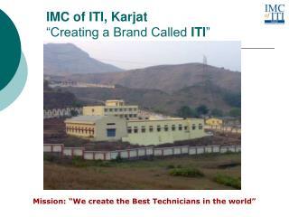 "IMC of ITI, Karjat ""Creating a Brand Called  ITI """