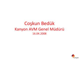 Coşkun Bedük Kanyon AVM Genel Müdürü 16.04.2008
