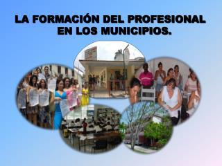 LA FORMACIÓN DEL PROFESIONAL EN LOS MUNICIPIOS.
