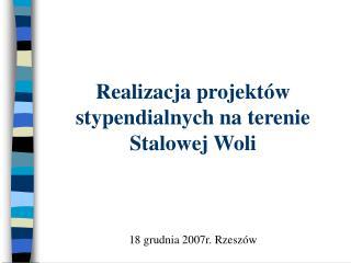 Realizacja projektów stypendialnych na terenie Stalowej Woli 18 grudnia 2007r. Rzeszów