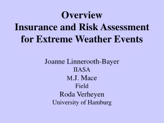 Overview  Insurance and Risk Assessment for Extreme Weather Events  Joanne Linnerooth-Bayer IIASA M.J. Mace Field Roda V