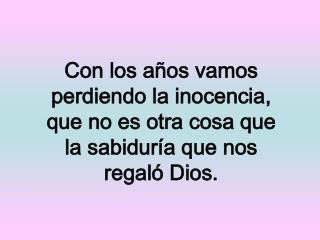 Con los a os vamos perdiendo la inocencia, que no es otra cosa que la sabidur a que nos regal  Dios.