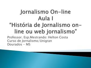"""Jornalismo On-line Aula I """"História de Jornalismo on-line ou web jornalismo"""""""