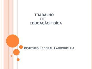 TRABALHO                  DE       EDUCA  O FIS CA      Instituto Federal Farroupilha
