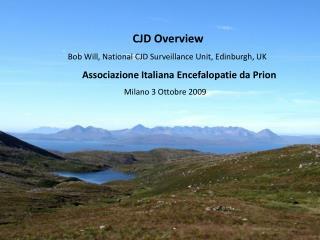 CJD Overview   Bob Will, National CJD Surveillance Unit, Edinburgh, UK