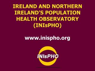 IRELAND AND NORTHERN IRELAND'S POPULATION HEALTH OBSERVATORY (INIsPHO) inispho