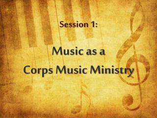 Session 1:  Music as a  Corps Music Ministry
