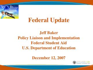 Federal Update Jeff Baker Policy Liaison and Implementation Federal Student Aid