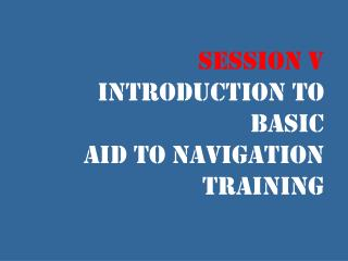 Session V  Introduction to Basic  Aid to Navigation Training