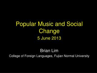 Popular Music and Social Change 5 June 2013 Brian Lim