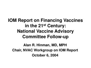 Alan R. Hinman, MD, MPH Chair, NVAC Workgroup on IOM Report October 6, 2004