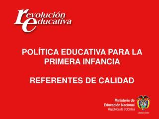 POLÍTICA EDUCATIVA PARA LA PRIMERA INFANCIA  REFERENTES DE CALIDAD