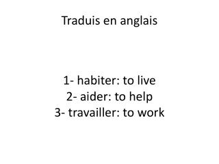 1-  habiter : to live 2-  aider: to help 3-  travailler : to work