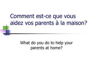 Comment  est-ce que vous aidez vos parents  à  la maison ?