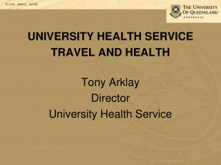 UNIVERSITY HEALTH SERVICE TRAVEL AND HEALTH Tony Arklay Director University Health Service