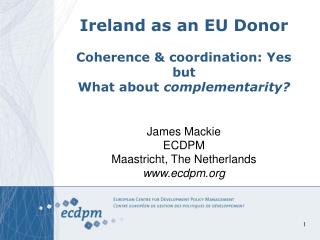 Ireland as an EU Donor Coherence & coordination: Yes but  What about  complementarity?