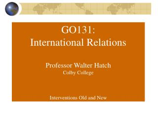 GO131: International Relations Professor Walter Hatch Colby College Interventions Old and New