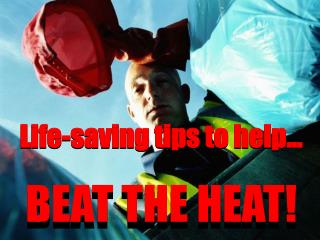 Life-saving tips to help… BEAT THE HEAT!