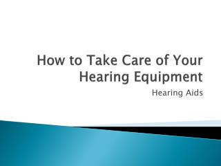 How to Take Care of Your  Hearing Equipment