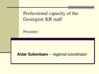 Professional capacity of the Gosregistr KR staff Presenter :