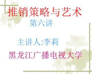 推销策略与艺术 第六讲           主讲人 : 李莉   黑龙江广播电视大学