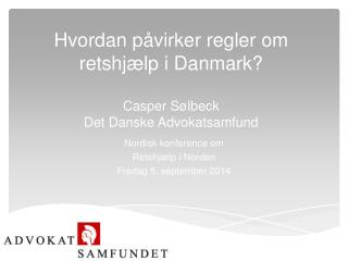 Hvordan påvirker regler om retshjælp i Danmark? Casper Sølbeck  Det Danske Advokatsamfund