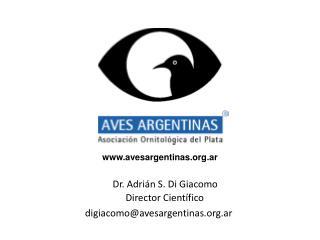 Dr. Adrián S. Di Giacomo Director Científico digiacomo@avesargentinas.ar