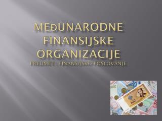 ME đ UNARODNE FINANSIJSKE ORGANIZACIJE predmet : Finansijsko poslovanje