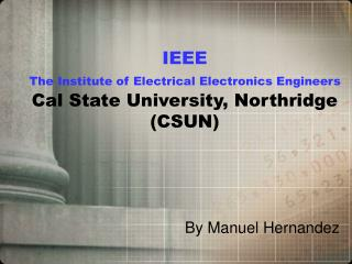 IEEE The Institute of Electrical Electronics Engineers Cal State University, Northridge (CSUN)