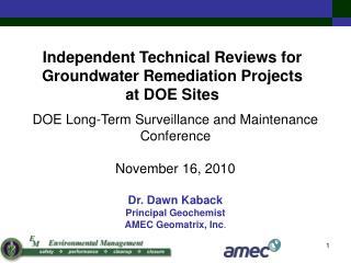 DOE Long-Term Surveillance and Maintenance Conference  November 16, 2010  Dr. Dawn Kaback  Principal Geochemist AMEC Geo