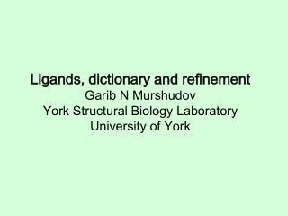 Ligands, dictionary and refinement Garib N Murshudov York Structural Biology Laboratory University of York