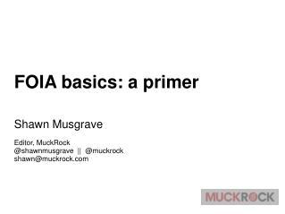 FOIA basics: a primer Shawn Musgrave Editor, MuckRock @shawnmusgrave  ||  @muckrock