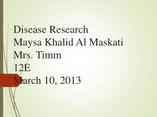 Disease Research Maysa Khalid Al Maskati Mrs. Timm 12E March 10, 2013