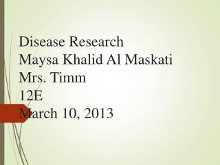 Disease Research Maysa Khalid Al Maskati Mrs. Timm 12E March 10, 2013