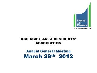 RIVERSIDE AREA RESIDENTS' ASSOCIATION Annual General Meeting March 29 th   2012