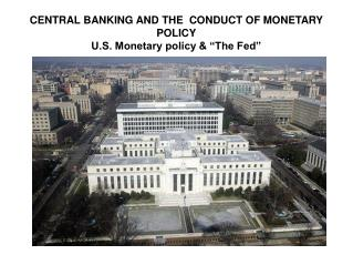 "CENTRAL BANKING AND THE  CONDUCT OF MONETARY POLICY U.S. Monetary policy & ""The Fed"""