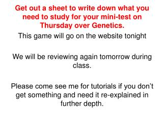 Get out a sheet to write down what you need to study for your mini-test on Thursday over Genetics.