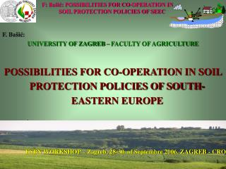 F. Ba ic: UNIVERSITY OF ZAGREB   FACULTY OF AGRICULTURE  POSSIBILITIES FOR CO-OPERATION IN SOIL PROTECTION POLICIES OF S