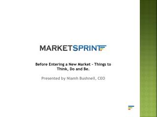 Before  Entering  a  New Market - Things  to  Think, Do  and  Be. Presented by Niamh Bushnell, CEO