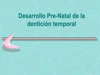 Desarrollo Pre-Natal de la dentición temporal
