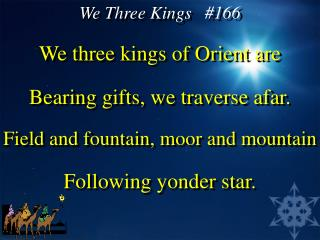 We three kings of Orient are Bearing gifts, we traverse afar. Field and fountain, moor and mountain Following yonder sta