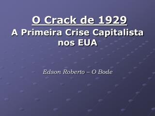 O Crack de 1929  A Primeira Crise Capitalista nos EUA Edson Roberto – O Bode
