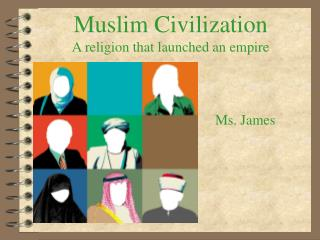 Muslim Civilization A religion that launched an empire