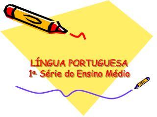 LÍNGUA PORTUGUESA 1 a.  Série do Ensino Médio