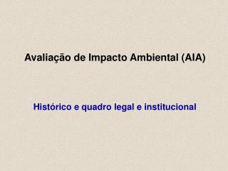 Avaliação de Impacto Ambiental (AIA) Histórico e quadro legal e institucional