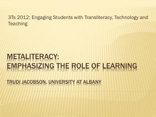 Metaliteracy:  Emphasizing the Role of Learning Trudi Jacobson, University at Albany