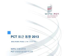 PCT  최근 동향  201 3 2013 년 9 월 26 일  목요일  오전  9 시 제네바 시간