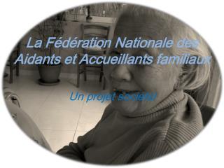La Fédération  N ationale des Aidants et Accueillants familiaux Un projet sociétal
