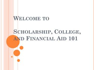 Welcome to  Scholarship, College, and Financial Aid 101