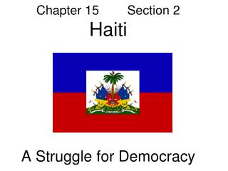 Chapter 15        Section 2 Haiti A Struggle for Democracy
